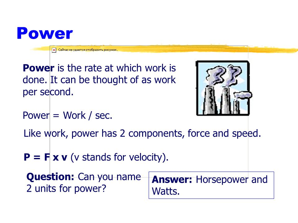 Power Power is the rate at which work is done. It can be thought of as work per second. Power = Work / sec.