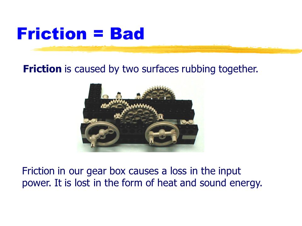 Friction = Bad Friction is caused by two surfaces rubbing together.