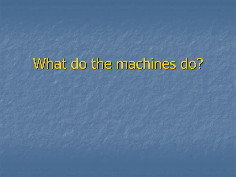 What do the machines do