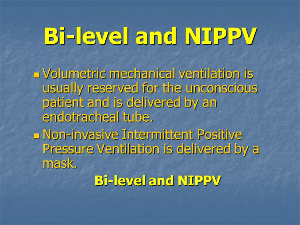Bi-level and NIPPV Volumetric mechanical ventilation is usually reserved for the unconscious patient and is delivered by an endotracheal tube.