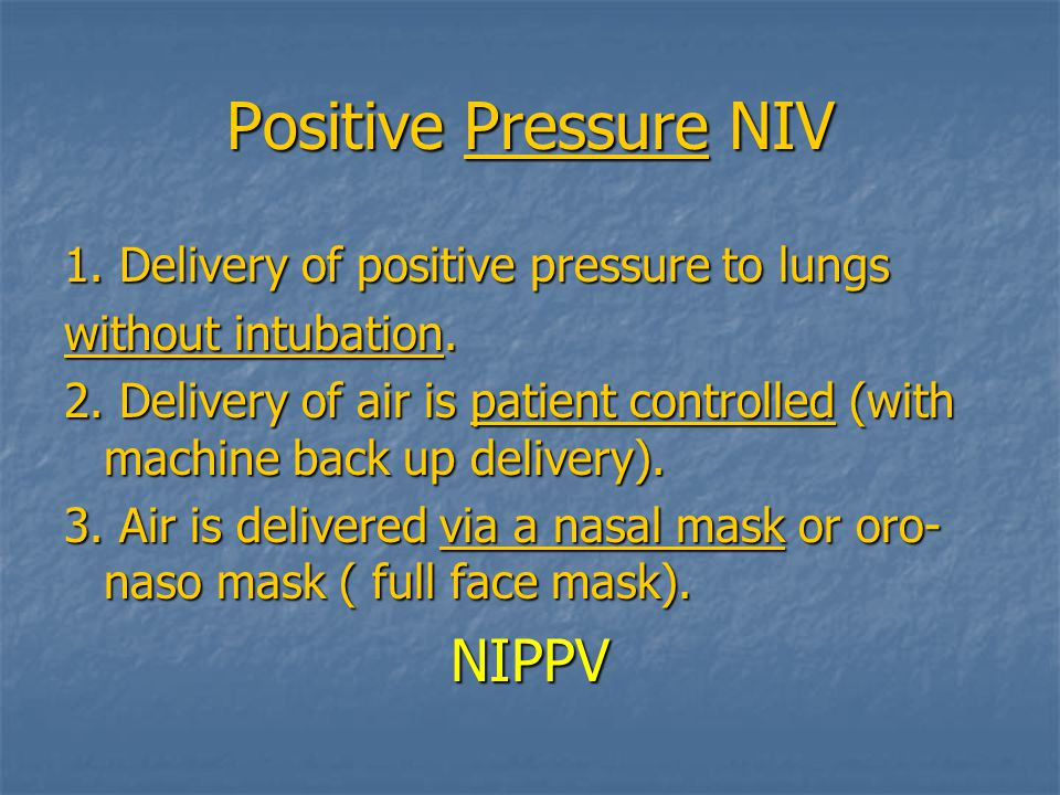Positive Pressure NIV NIPPV 1. Delivery of positive pressure to lungs