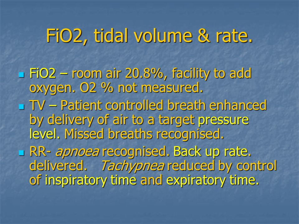 FiO2, tidal volume & rate. FiO2 – room air 20.8%, facility to add oxygen. O2 % not measured.