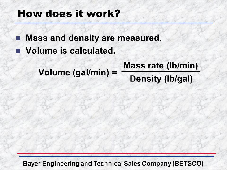 How does it work Mass and density are measured. Volume is calculated.