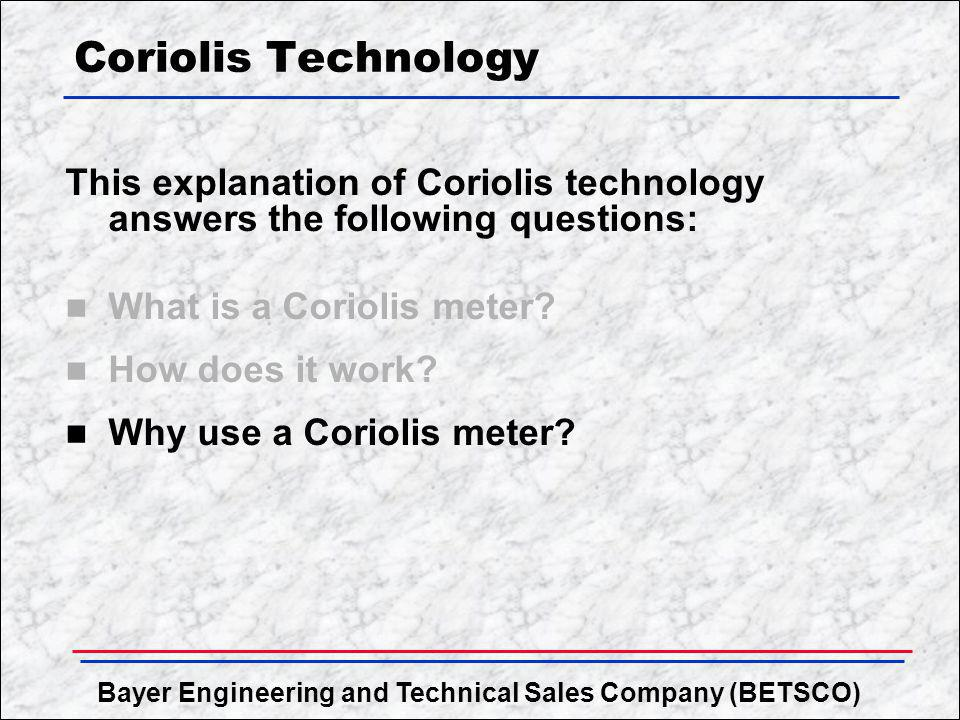 Coriolis Technology This explanation of Coriolis technology answers the following questions: What is a Coriolis meter