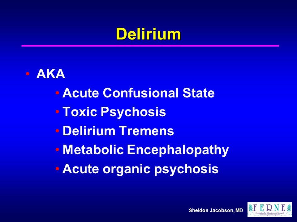 Delirium AKA Acute Confusional State Toxic Psychosis Delirium Tremens