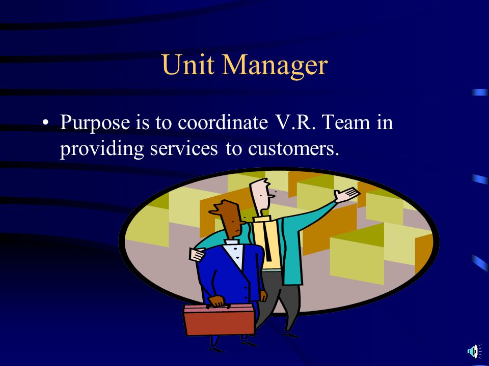 Unit Manager Purpose is to coordinate V.R. Team in providing services to customers.