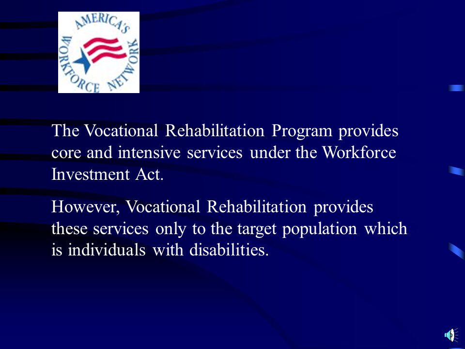 The Vocational Rehabilitation Program provides core and intensive services under the Workforce Investment Act.