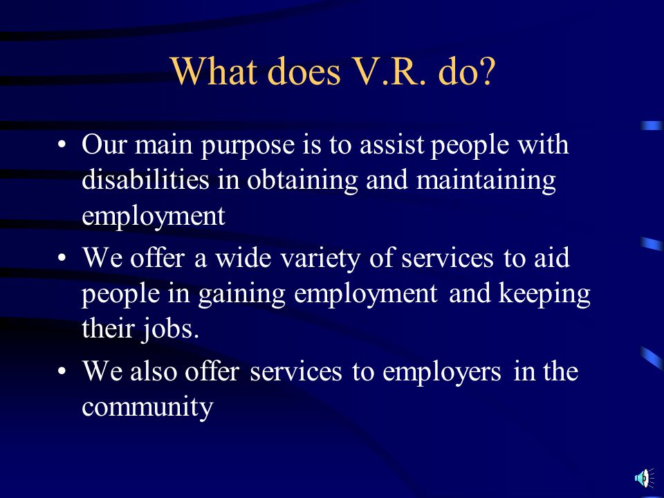 What does V.R. do Our main purpose is to assist people with disabilities in obtaining and maintaining employment.