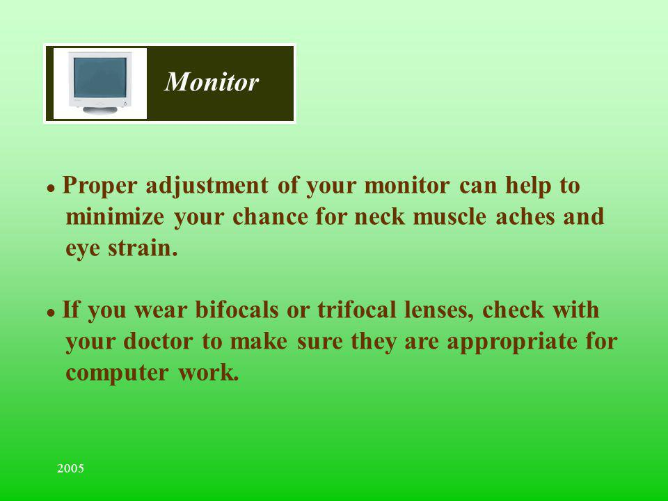 Monitor Proper adjustment of your monitor can help to