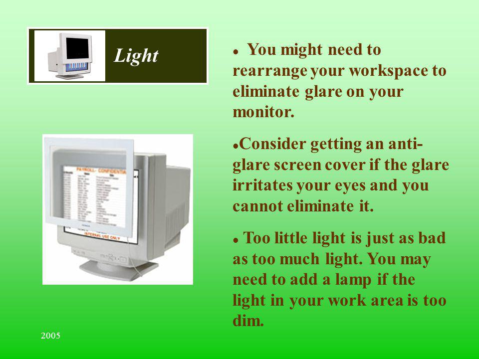 Light You might need to rearrange your workspace to eliminate glare on your monitor.