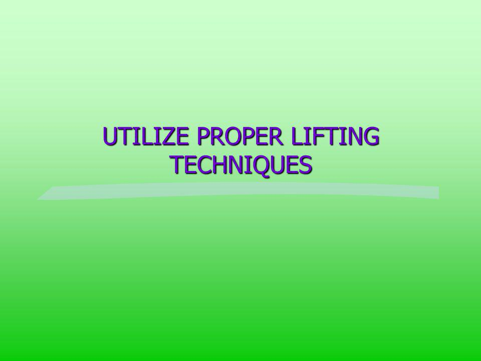 UTILIZE PROPER LIFTING TECHNIQUES