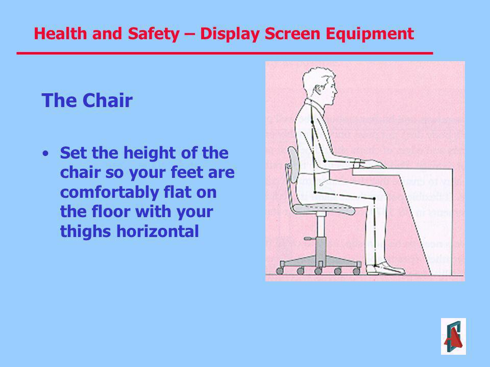 The Chair Set the height of the chair so your feet are comfortably flat on the floor with your thighs horizontal.
