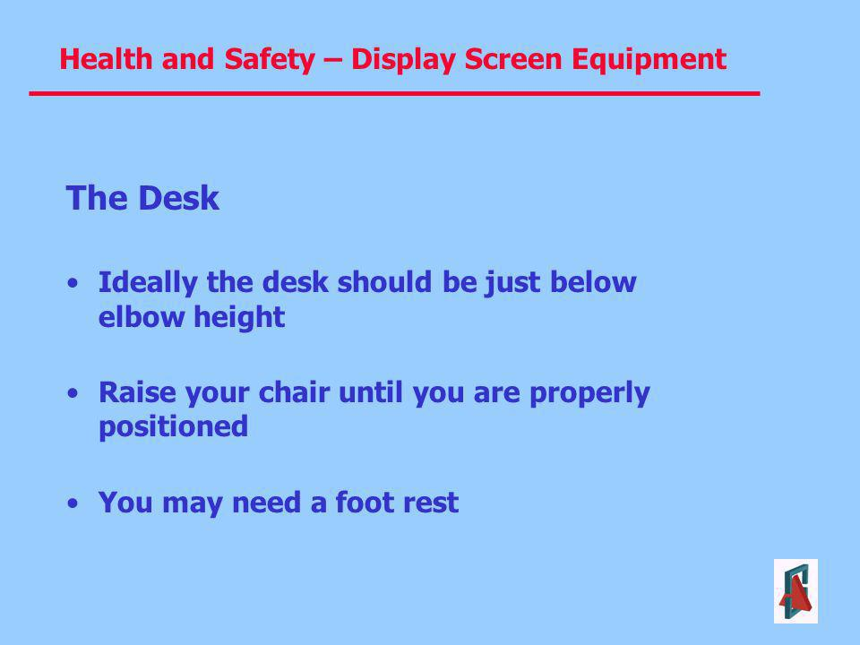 The Desk Ideally the desk should be just below elbow height