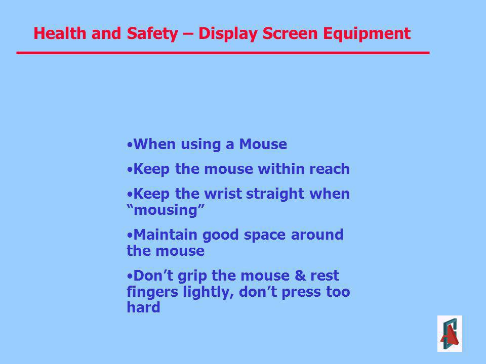 When using a Mouse Keep the mouse within reach. Keep the wrist straight when mousing Maintain good space around the mouse.