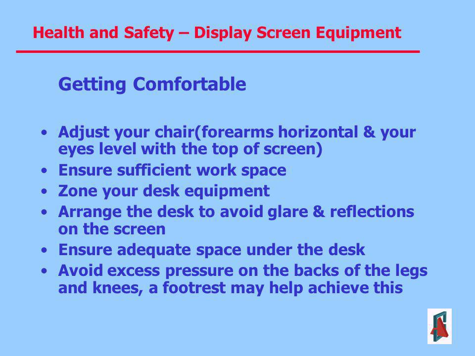 Getting Comfortable Adjust your chair(forearms horizontal & your eyes level with the top of screen)