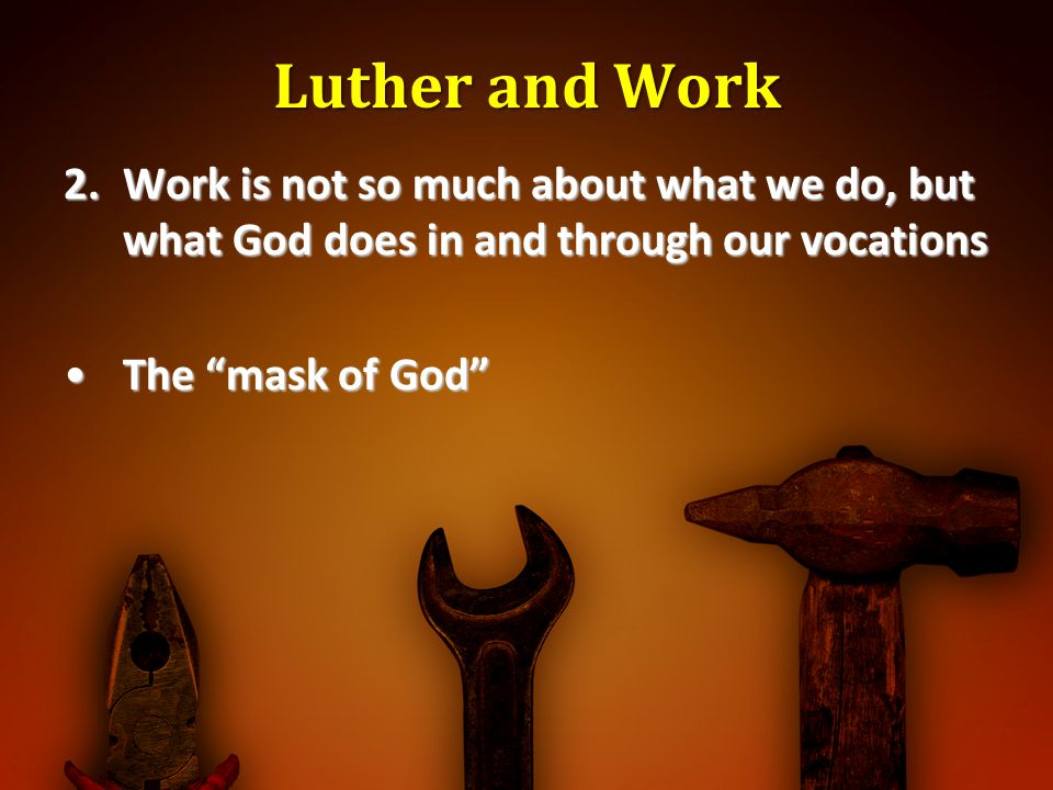 Luther and Work Work is not so much about what we do, but what God does in and through our vocations.