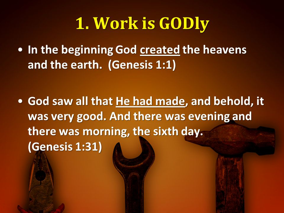 1. Work is GODly In the beginning God created the heavens and the earth. (Genesis 1:1)
