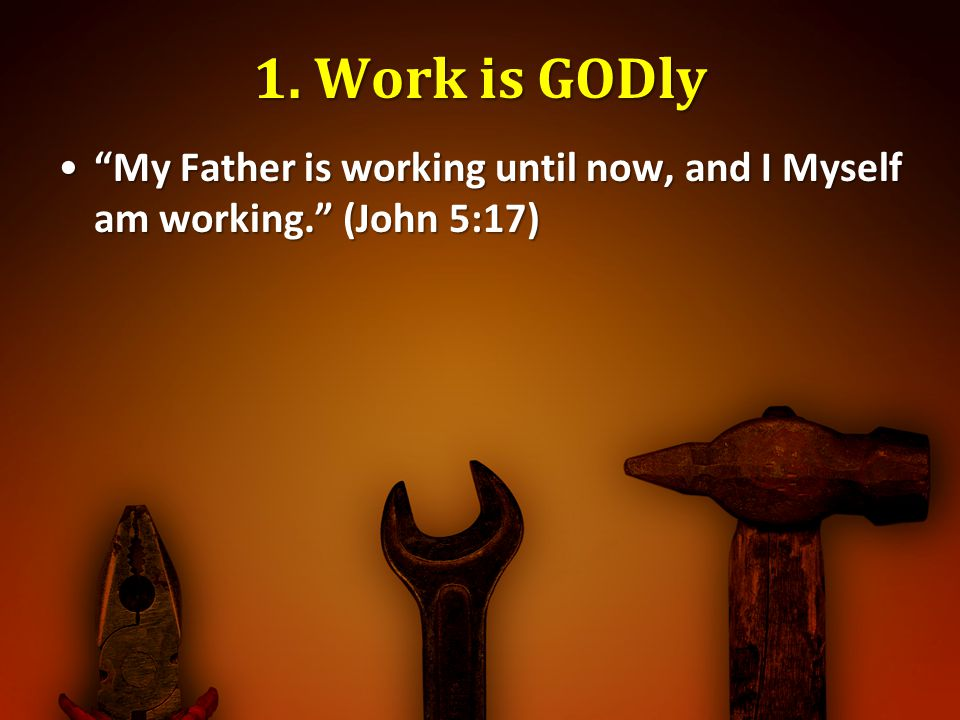 1. Work is GODly My Father is working until now, and I Myself am working. (John 5:17)