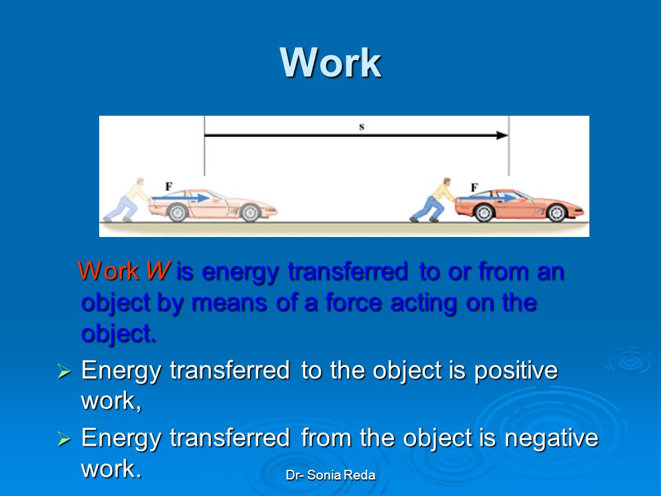 Work Work W is energy transferred to or from an object by means of a force acting on the object. Energy transferred to the object is positive work,