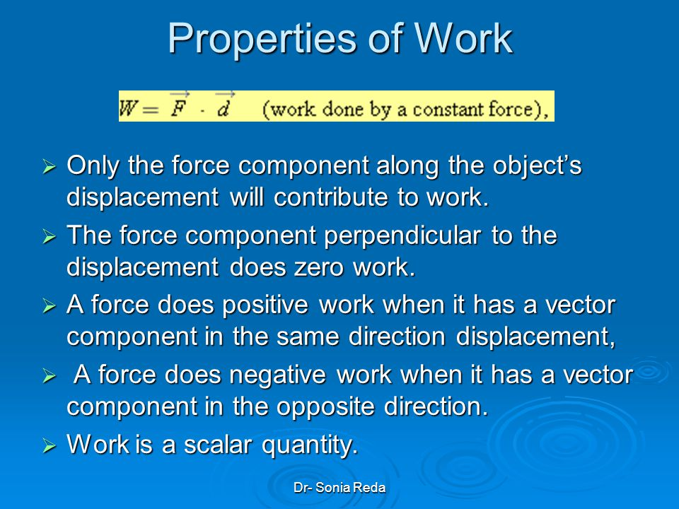 Properties of Work Only the force component along the object's displacement will contribute to work.