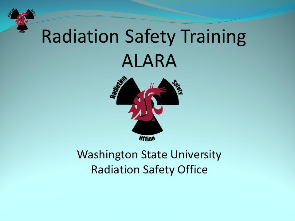 Radiation Safety Training ALARA Washington State University Radiation Safety Office