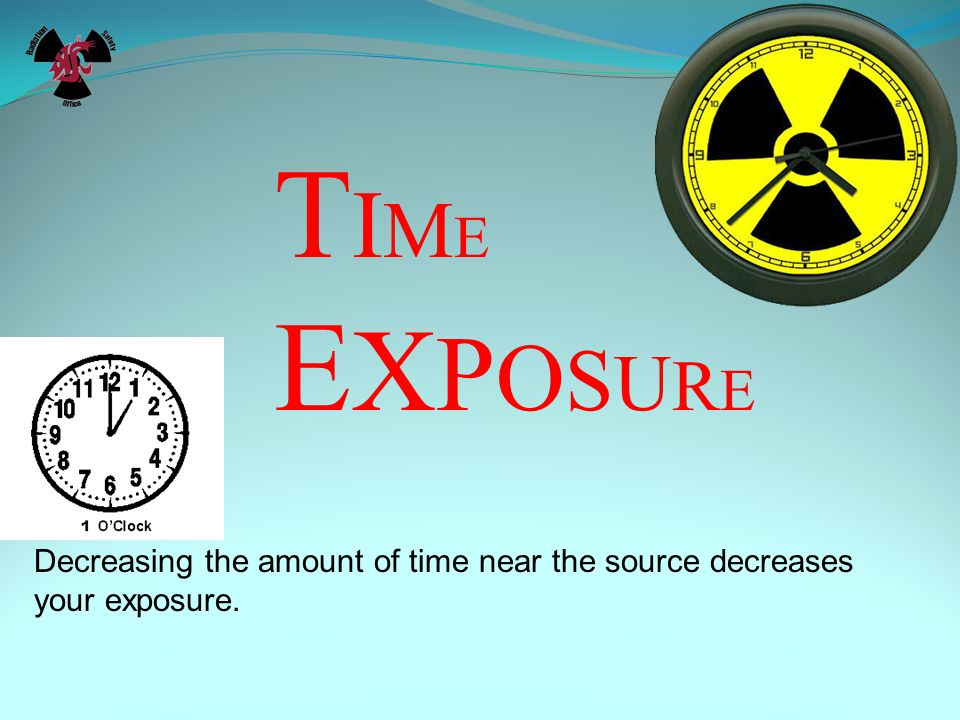 TIME EXPOSURE Decreasing the amount of time near the source decreases your exposure.