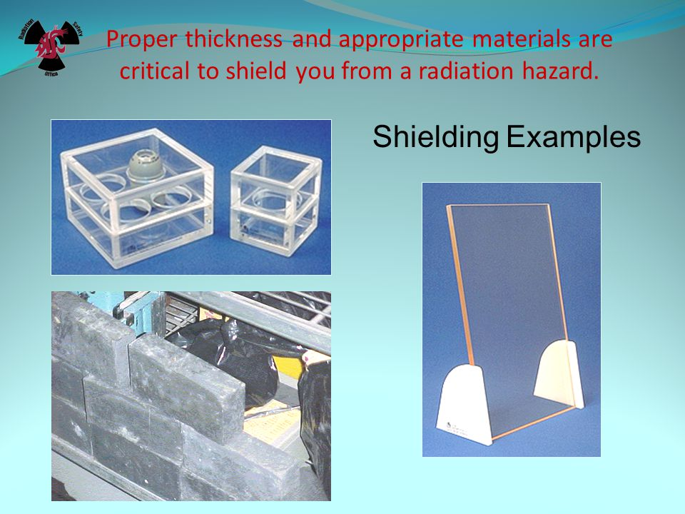 Proper thickness and appropriate materials are critical to shield you from a radiation hazard.