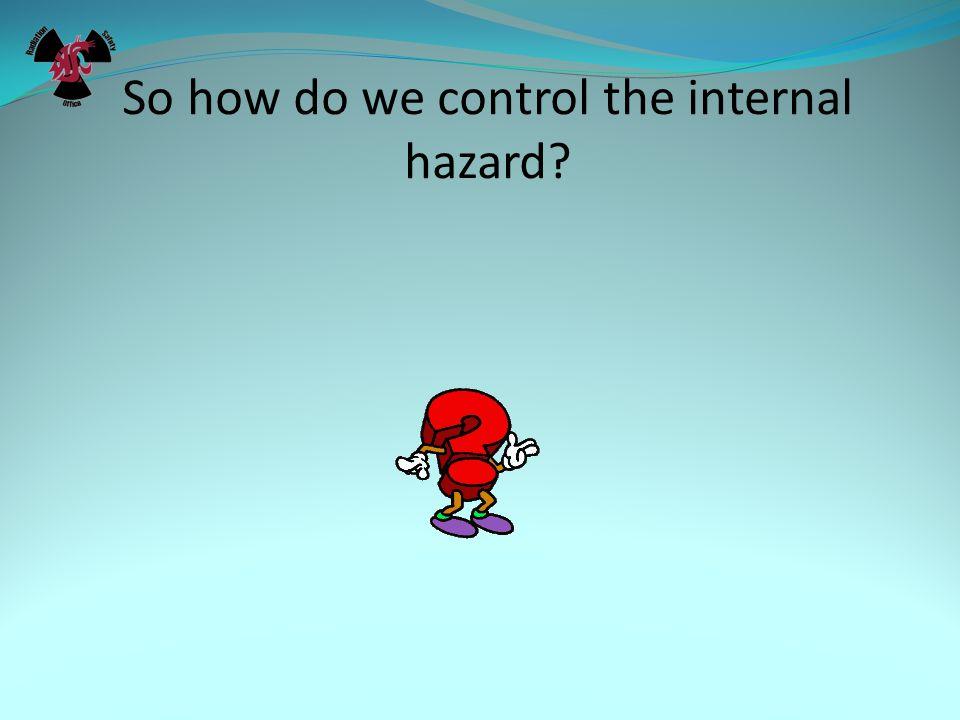 So how do we control the internal hazard