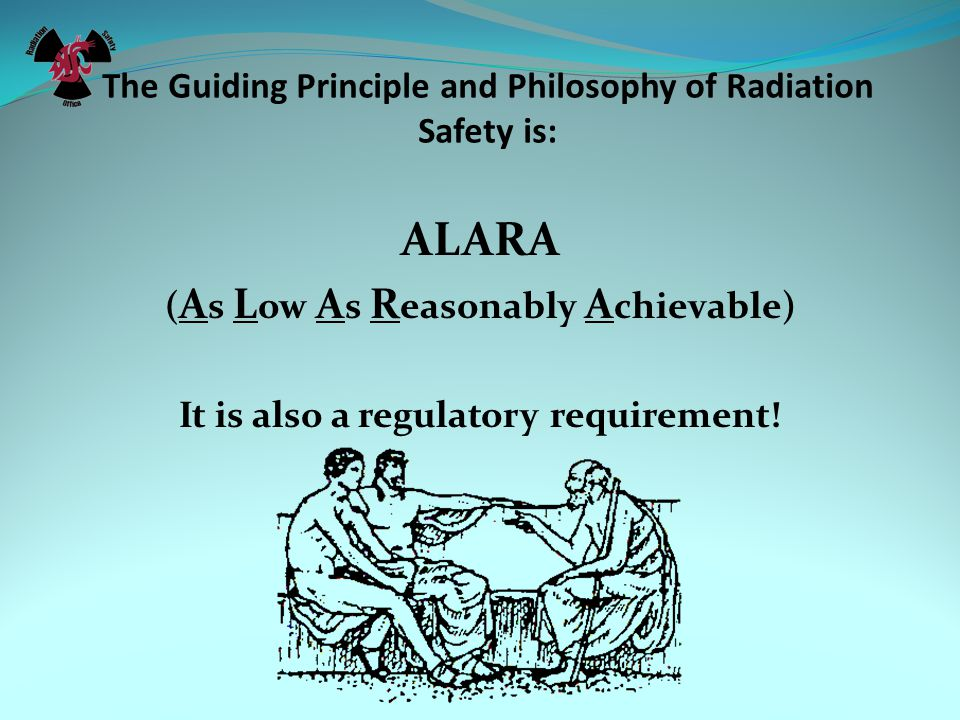 The Guiding Principle and Philosophy of Radiation Safety is: