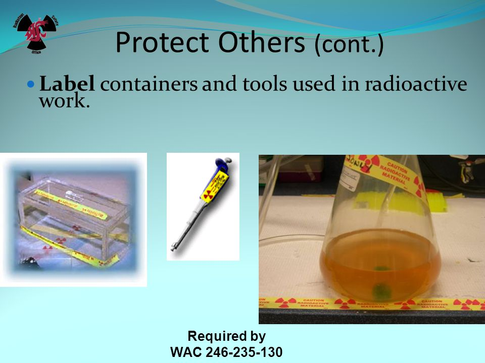 Protect Others (cont.) Label containers and tools used in radioactive work.
