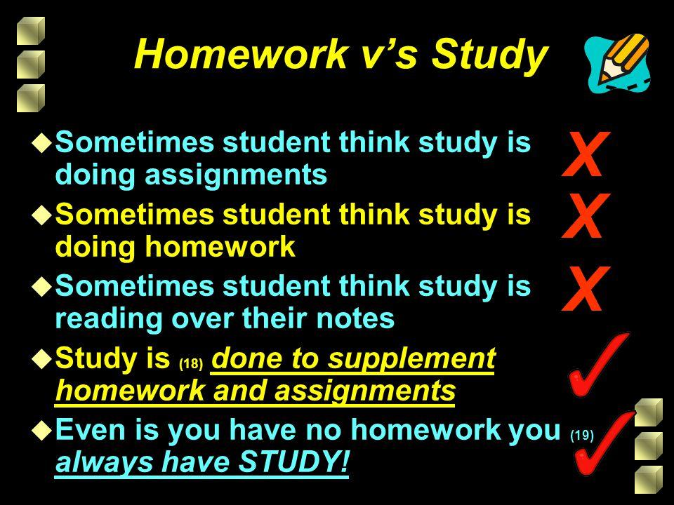 Homework v's Study X. Sometimes student think study is doing assignments. Sometimes student think study is doing homework.