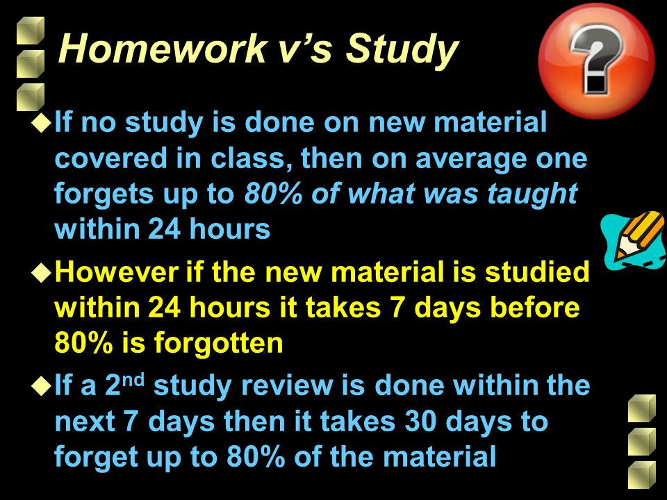 Homework v's Study If no study is done on new material covered in class, then on average one forgets up to 80% of what was taught within 24 hours.