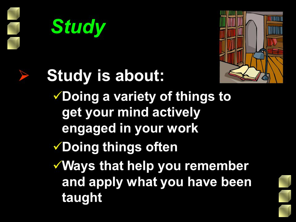 Study Study is about: Doing a variety of things to get your mind actively engaged in your work. Doing things often.