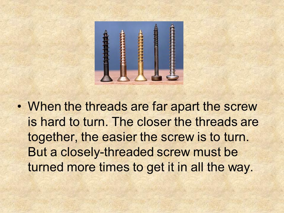 When the threads are far apart the screw is hard to turn