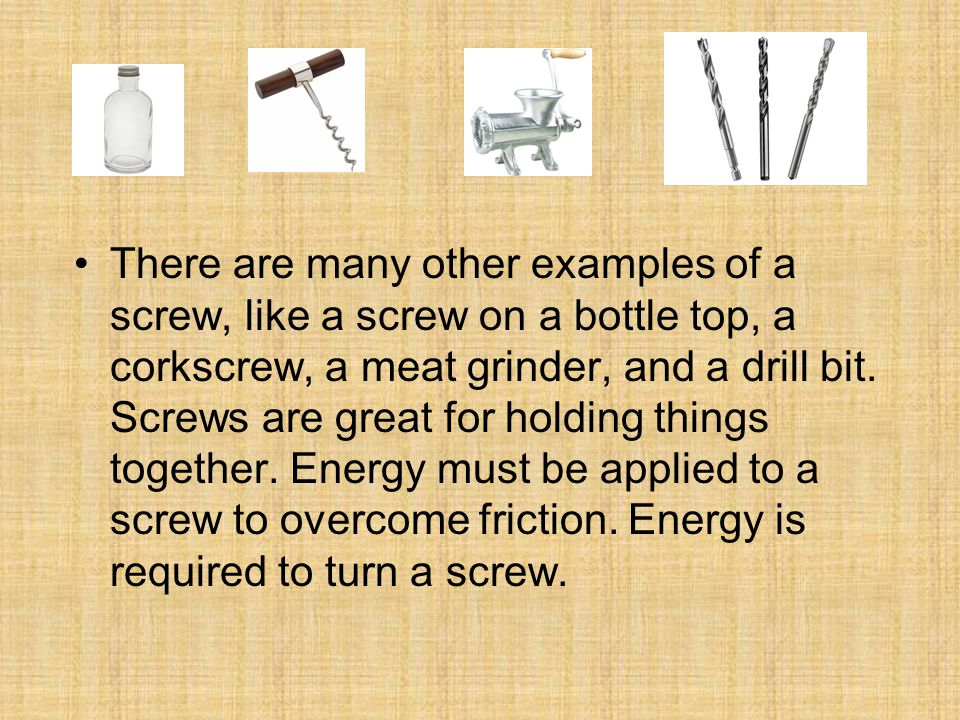 There are many other examples of a screw, like a screw on a bottle top, a corkscrew, a meat grinder, and a drill bit.