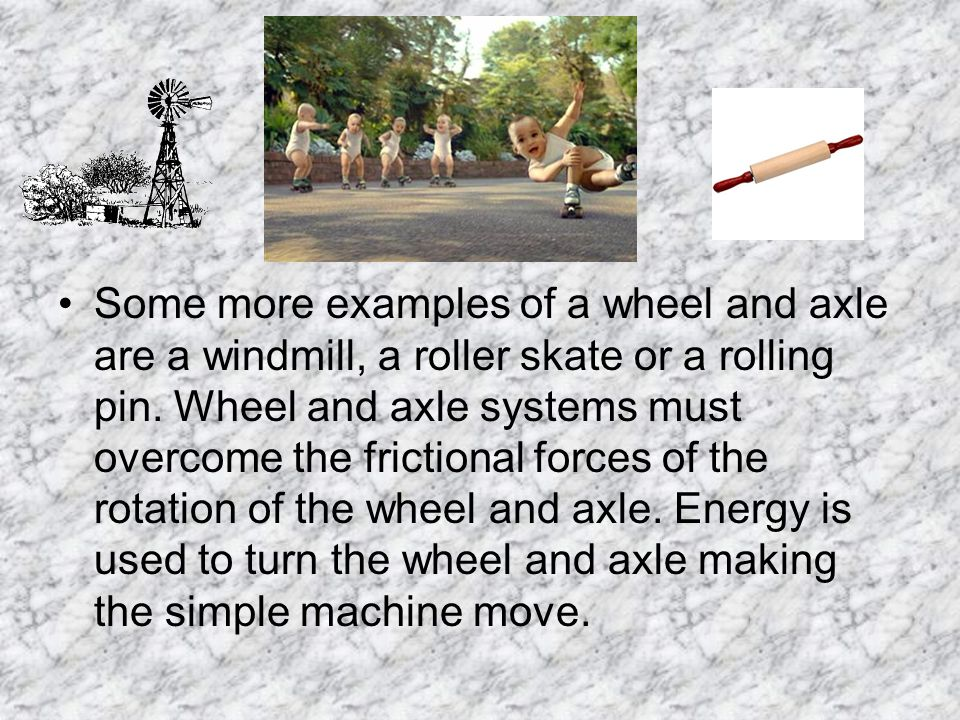 Some more examples of a wheel and axle are a windmill, a roller skate or a rolling pin.