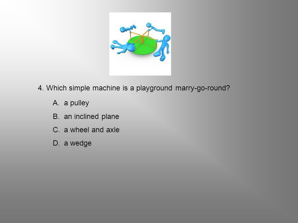 4. Which simple machine is a playground marry-go-round