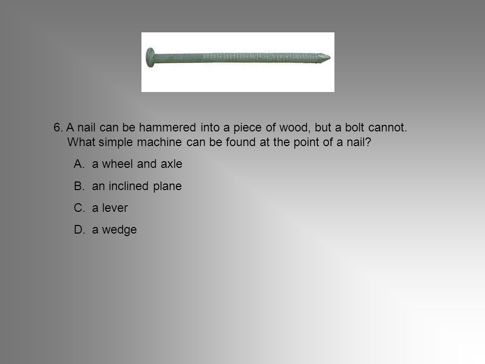 6. A nail can be hammered into a piece of wood, but a bolt cannot