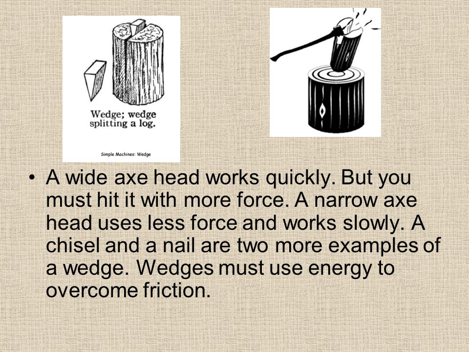 A wide axe head works quickly. But you must hit it with more force