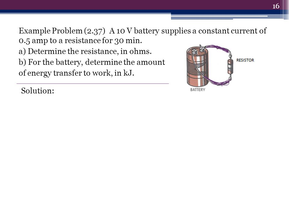 Example Problem (2.37) A 10 V battery supplies a constant current of 0.5 amp to a resistance for 30 min. a) Determine the resistance, in ohms. b) For the battery, determine the amount of energy transfer to work, in kJ.