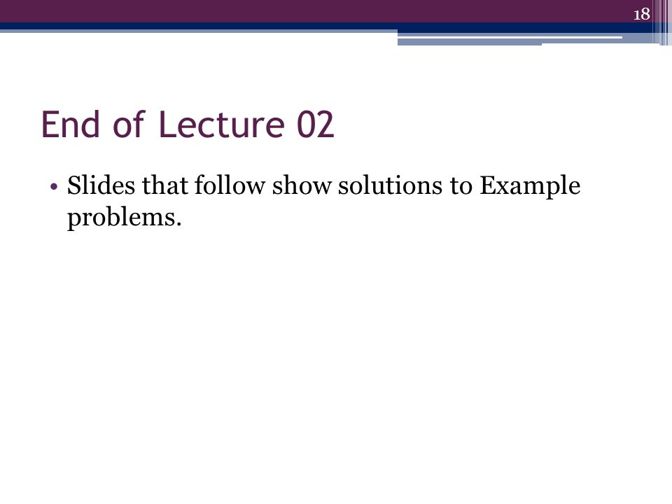 End of Lecture 02 Slides that follow show solutions to Example problems.