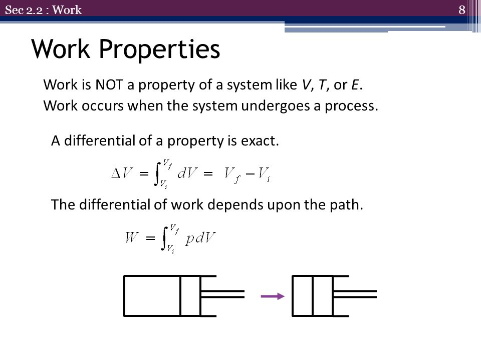 Sec 2.2 : Work Work Properties. Work is NOT a property of a system like V, T, or E. Work occurs when the system undergoes a process.