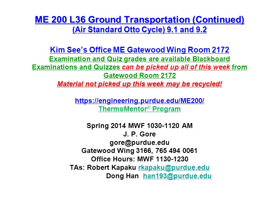 ME 200 L36 Ground Transportation (Continued) (Air Standard Otto Cycle) 9.1 and 9.2 Kim See's Office ME Gatewood Wing Room 2172 Examination and Quiz grades are available Blackboard Examinations and Quizzes can be picked up all of this week from Gatewood Room 2172 Material not picked up this week may be recycled.