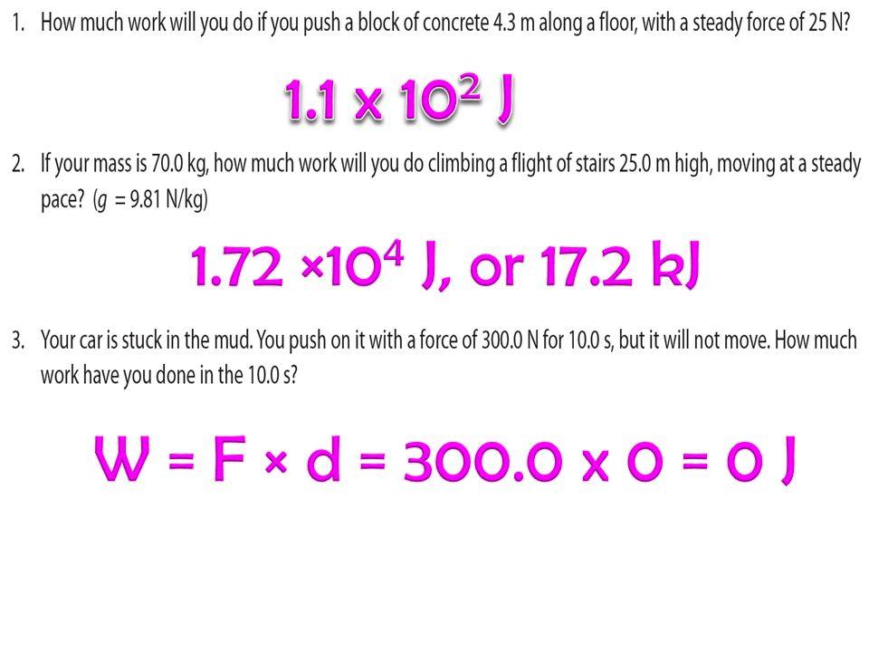 1.1 x 102 J 1.72 ×104 J, or 17.2 kJ W = F × d = 300.0 x 0 = 0 J