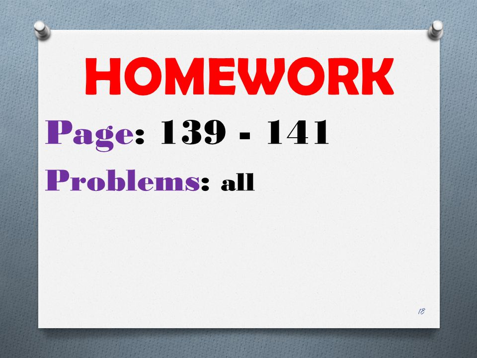 HOMEWORK Page: 139 - 141 Problems: all