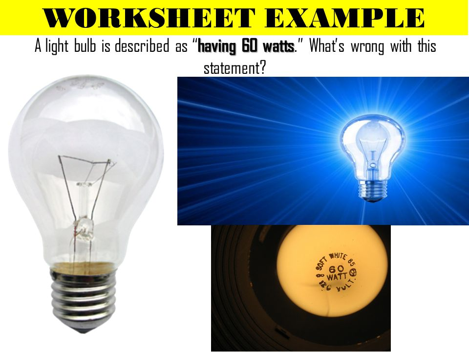 WORKSHEET EXAMPLE A light bulb is described as having 60 watts. What's wrong with this statement
