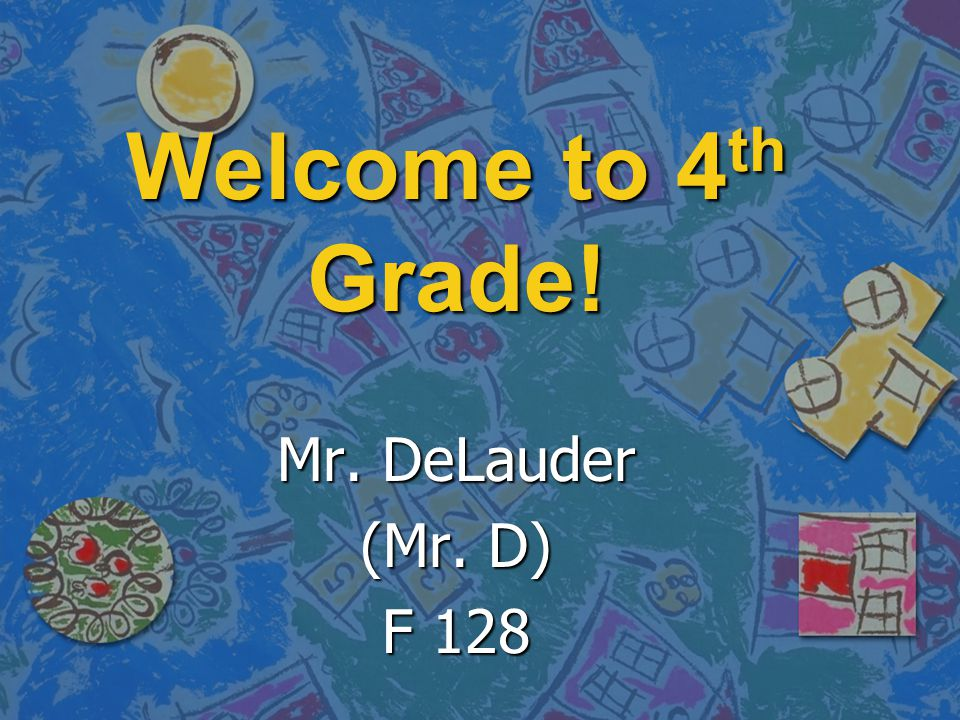 Welcome to 4th Grade! Mr. DeLauder (Mr. D) F 128