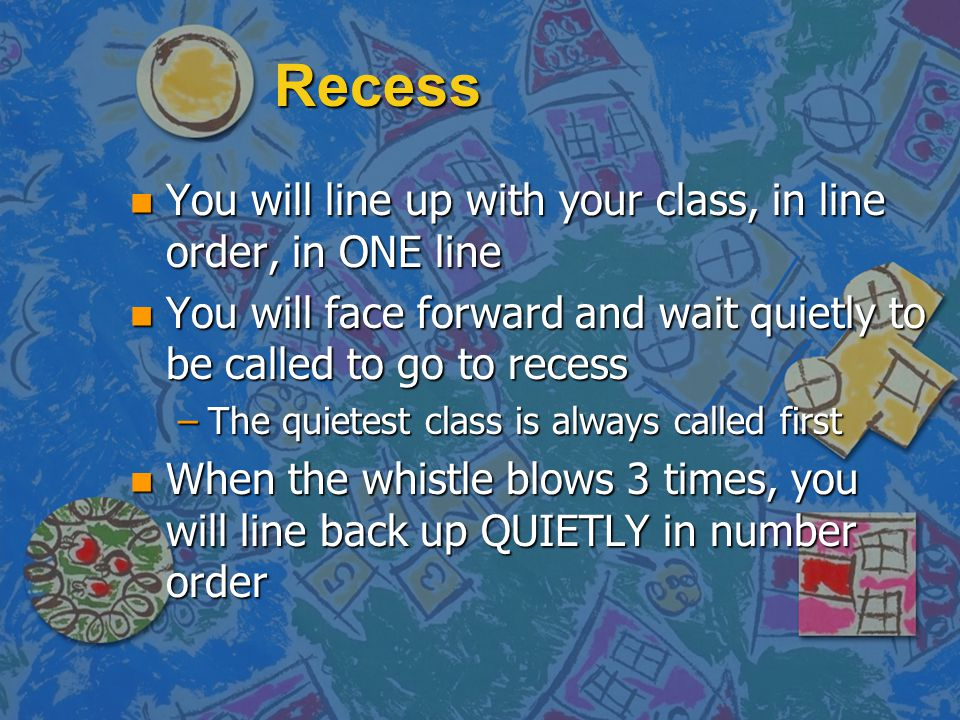 Recess You will line up with your class, in line order, in ONE line