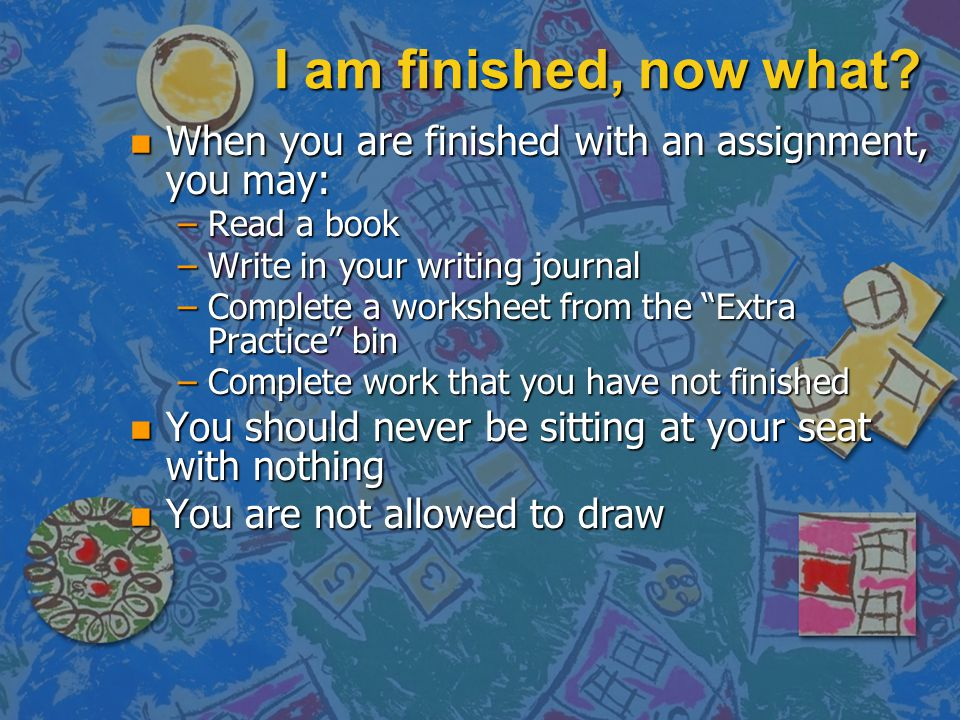 I am finished, now what When you are finished with an assignment, you may: Read a book. Write in your writing journal.