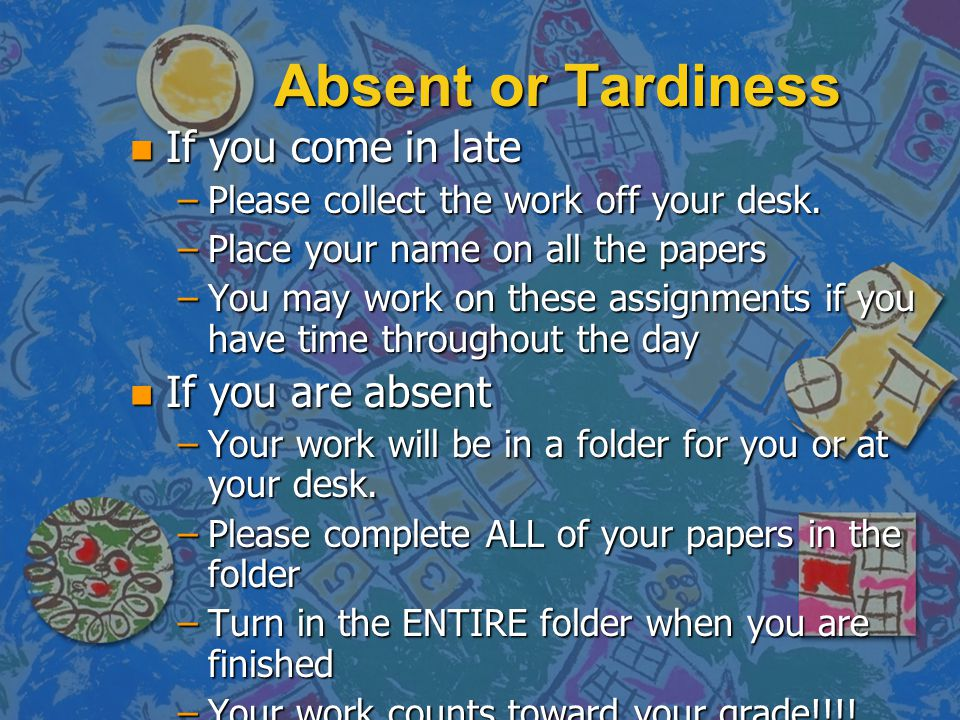 Absent or Tardiness If you come in late If you are absent
